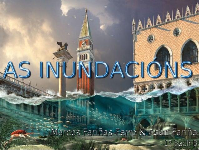  Factores principales  Efectos xerais das inundacións  As inundacións en España e Galicia  Grandes inundacións do mund...