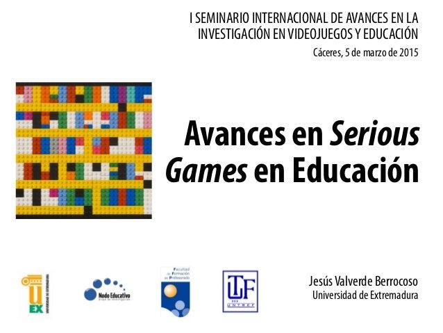 I SEMINARIO INTERNACIONAL DE AVANCES EN LA INVESTIGACIÓN ENVIDEOJUEGOSY EDUCACIÓN Avances en Serious Games en Educación Cá...