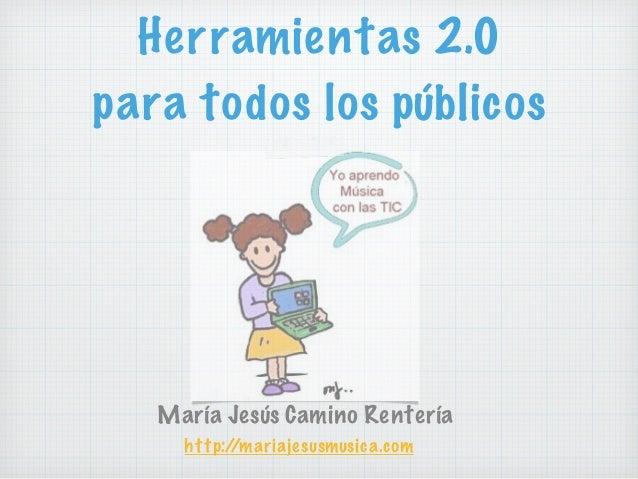 Herramientas 2.0 para todos los públicos María Jesús Camino Rentería http://mariajesusmusica.com