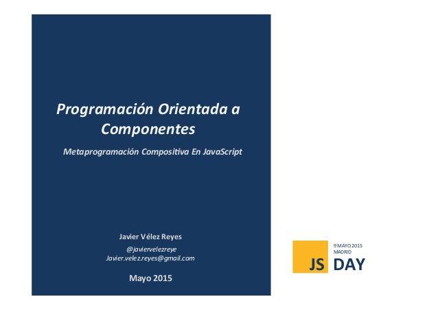 Javier  Vélez  Reyes     @javiervelezreye   Javier.velez.reyes@gmail.com   Metaprogramación  Composi1va  E...