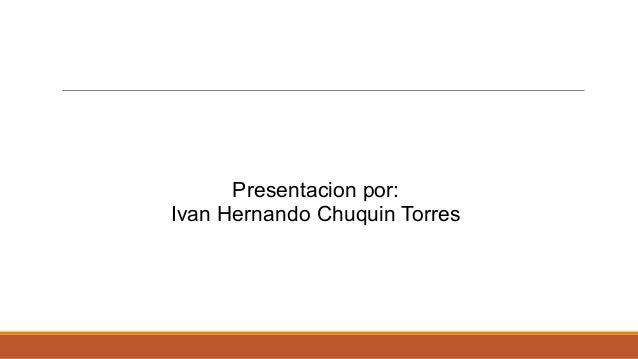 Presentacion por: Ivan Hernando Chuquin Torres