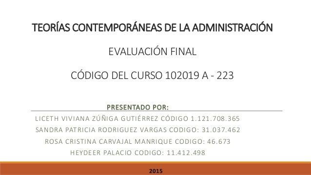 TEORÍAS CONTEMPORÁNEAS DE LA ADMINISTRACIÓN EVALUACIÓN FINAL CÓDIGO DEL CURSO 102019 A - 223 PRESENTADO POR: LICETH VIVIAN...