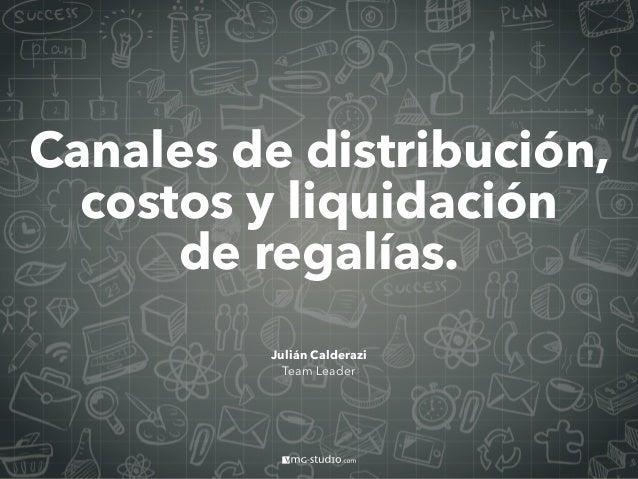 Canales de distribución, costos y liquidación de regalías. Julián Calderazi Team Leader