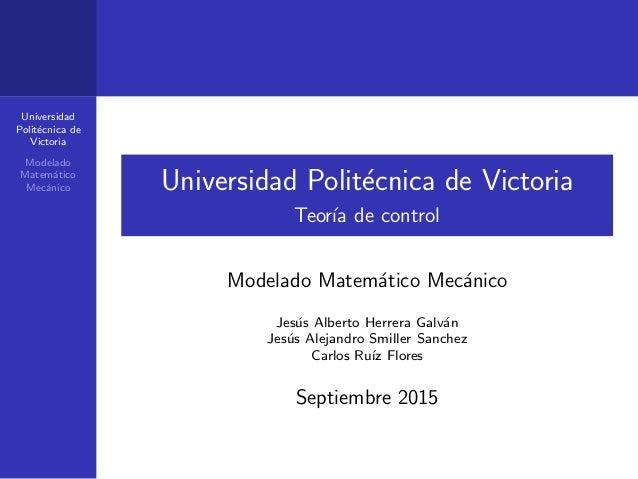 Universidad Polit´ecnica de Victoria Modelado Matem´atico Mec´anico Universidad Polit´ecnica de Victoria Teor´ıa de contro...