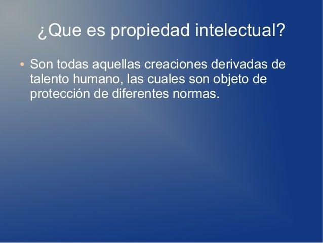 ¿Que es propiedad intelectual? ● Son todas aquellas creaciones derivadas de talento humano, las cuales son objeto de prote...