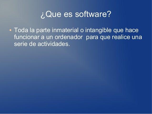 ¿Que es software? ● Toda la parte inmaterial o intangible que hace funcionar a un ordenador para que realice una serie de ...