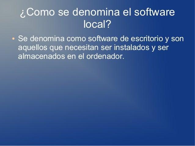 ¿Como se denomina el software local? ● Se denomina como software de escritorio y son aquellos que necesitan ser instalados...