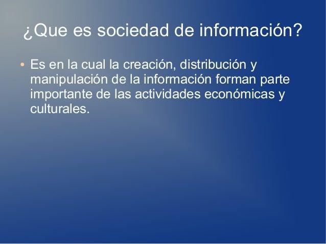 ¿Que es sociedad de información? ● Es en la cual la creación, distribución y manipulación de la información forman parte i...