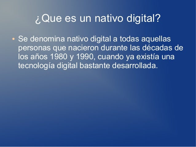 ¿Que es un nativo digital? ● Se denomina nativo digital a todas aquellas personas que nacieron durante las décadas de los ...