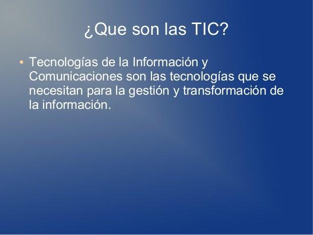¿Que son las TIC? ● Tecnologías de la Información y Comunicaciones son las tecnologías que se necesitan para la gestión y ...