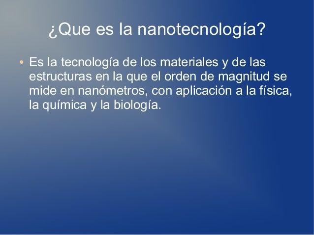 ¿Que es la nanotecnología? ● Es la tecnología de los materiales y de las estructuras en la que el orden de magnitud se mid...