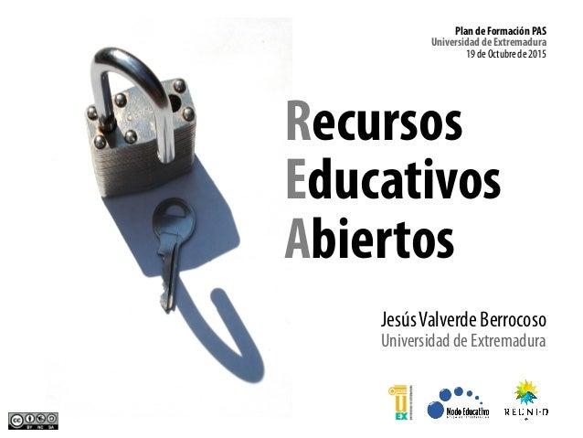 Recursos Educativos Abiertos JesúsValverde Berrocoso Universidad de Extremadura Plan de Formación PAS Universidad de Extre...