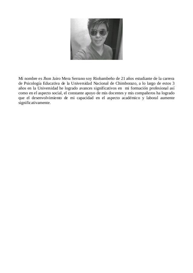 Mi nombre es Jhon Jairo Mera Serrano soy Riobambeño de 21 años estudiante de la carrera de Psicología Educativa de la Univ...