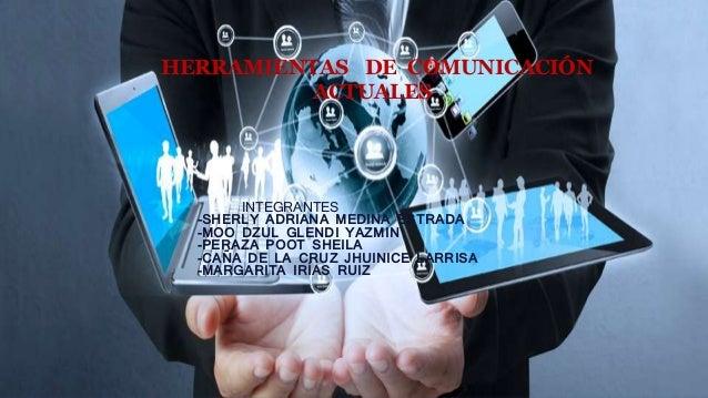 HERRAMIENTAS DE COMUNICACIÓN ACTUALES INTEGRANTES -SHERLY ADRIANA MEDINA ESTRADA -MOO DZUL GLENDI YAZMIN -PERAZA POOT SHEI...