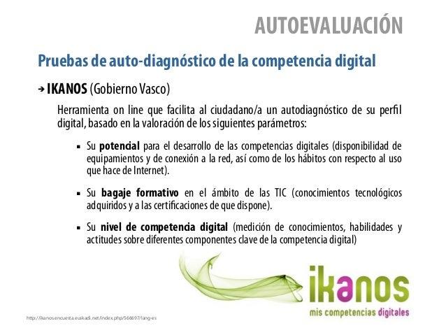 Pruebas de auto-diagnóstico de la competencia digital AUTOEVALUACIÓN ➔ IKANOS (GobiernoVasco) Herramienta on line que faci...