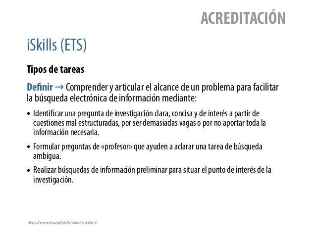iSkills (ETS) ACREDITACIÓN Tipos de tareas Definir → Comprender y articular el alcance de un problema para facilitar la bú...