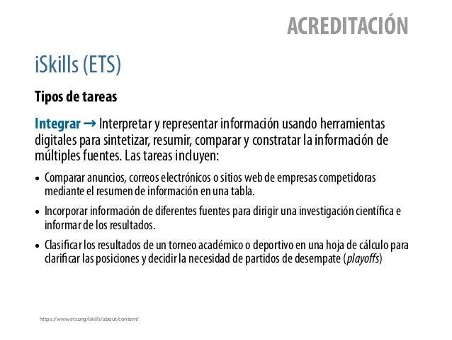 iSkills (ETS) ACREDITACIÓN Tipos de tareas https://www.ets.org/iskills/about/content/ Integrar → Interpretar y representar...