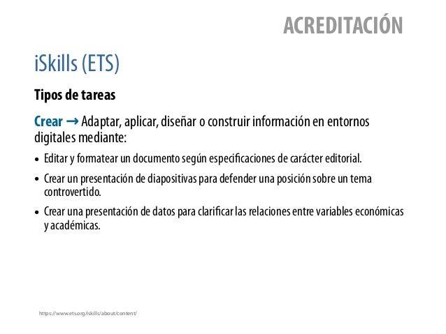 iSkills (ETS) ACREDITACIÓN Tipos de tareas https://www.ets.org/iskills/about/content/ Crear → Adaptar, aplicar, diseñar o ...