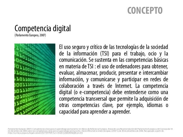 Competencia digital (Parlamento Europeo, 2007) CONCEPTO El uso seguro y crítico de las tecnologías de la sociedad de la in...