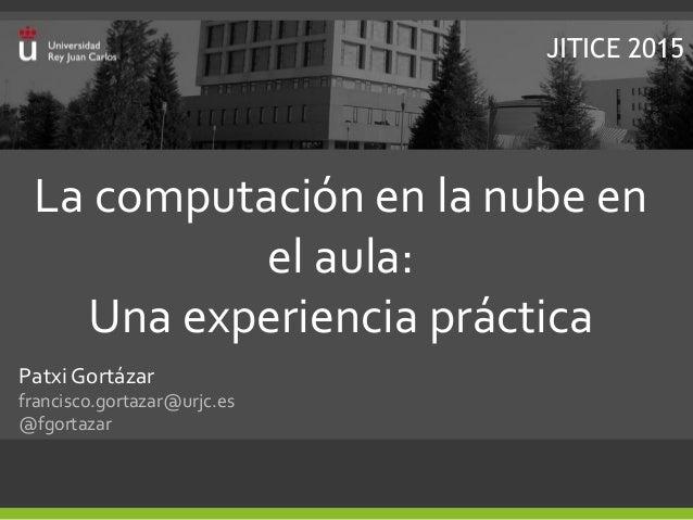 La computación en la nube en el aula: Una experiencia práctica Patxi Gortázar francisco.gortazar@urjc.es @fgortazar JITICE...