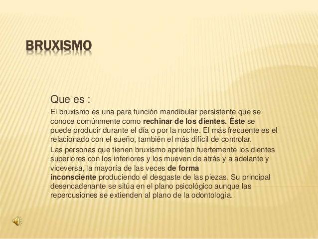 BRUXISMO Que es : El bruxismo es una para función mandibular persistente que se conoce comúnmente como rechinar de los die...