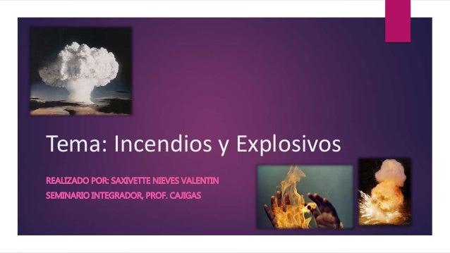 Tema: Incendios y Explosivos REALIZADO POR: SAXIVETTE NIEVES VALENTIN SEMINARIO INTEGRADOR, PROF. CAJIGAS