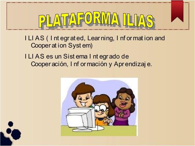 I LI AS ( I nt egr at ed, Lear ning, I nf or mat ion and Cooper at ion Syst em) I LI AS es un Sist ema I nt egr ado de Coo...