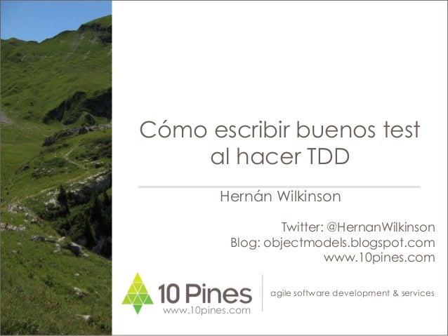 agile software development & services Cómo escribir buenos test al hacer TDD www.10pines.com Hernán Wilkinson Twitter: @He...
