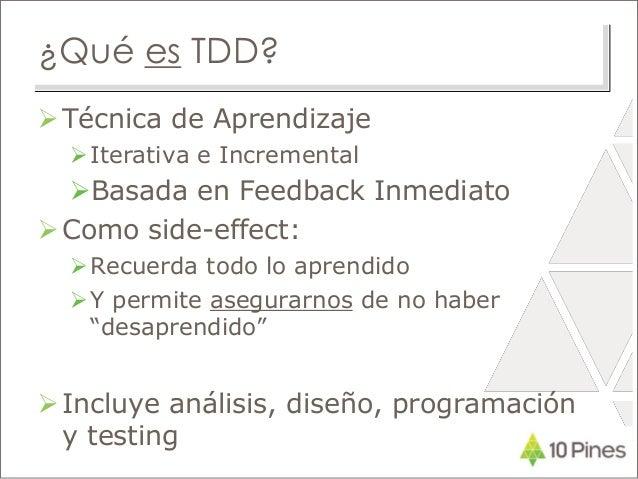 ¿Qué es TDD? Técnica de Aprendizaje Iterativa e Incremental Basada en Feedback Inmediato Como side-effect: Recuerda t...