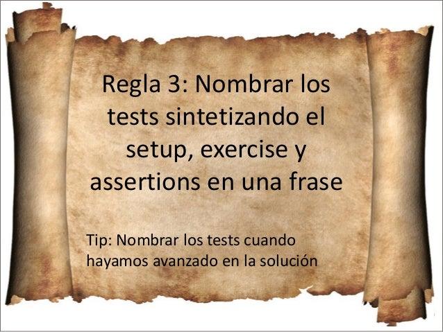 Regla 3: Nombrar los tests sintetizando el setup, exercise y assertions en una frase Tip: Nombrar los tests cuando hayamos...