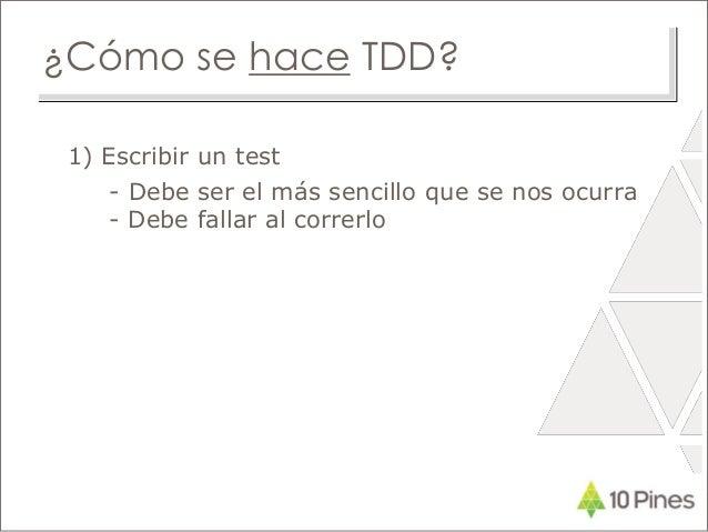 ¿Cómo se hace TDD? 1) Escribir un test - Debe ser el más sencillo que se nos ocurra - Debe fallar al correrlo