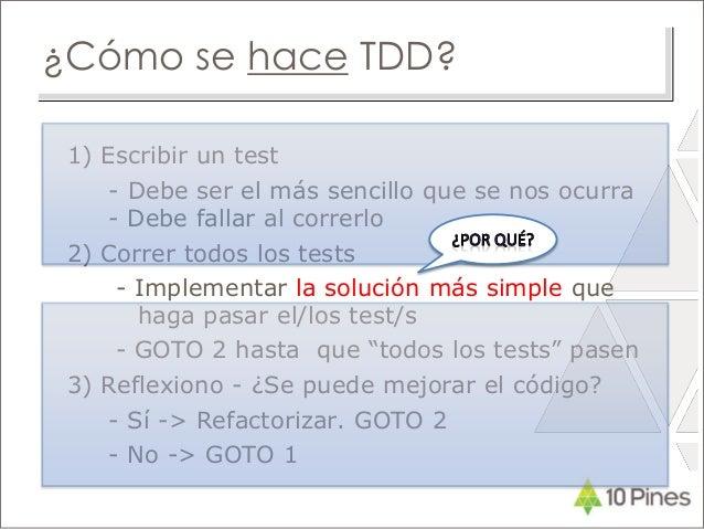 ¿Cómo se hace TDD? 1) Escribir un test - Debe ser el más sencillo que se nos ocurra - Debe fallar al correrlo 2) Correr to...