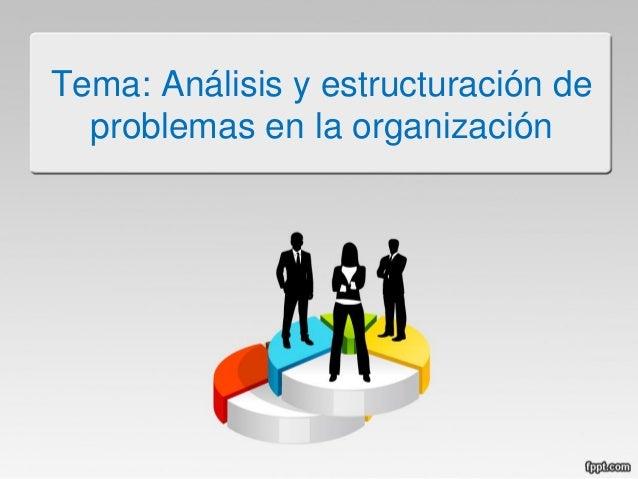 Tema: Análisis y estructuración de problemas en la organización