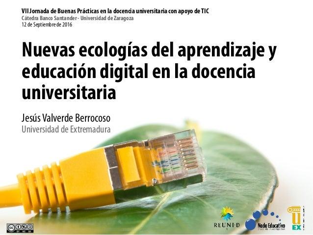 Nuevas ecologías del aprendizaje y educación digital en la docencia universitaria JesúsValverde Berrocoso Universidad de E...