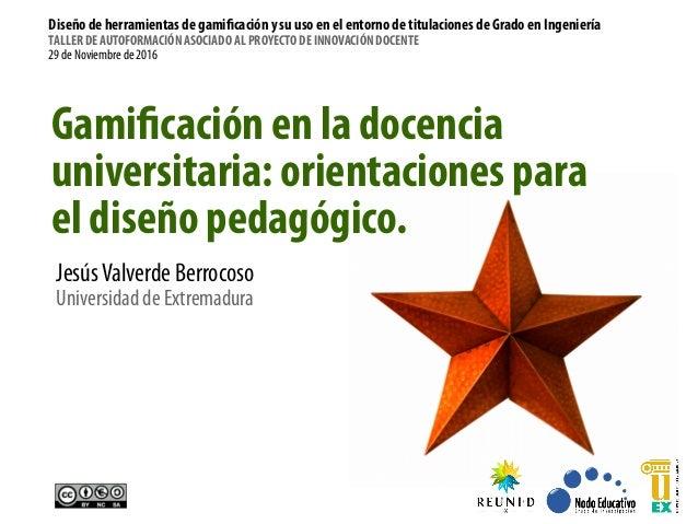 Gamificación en la docencia universitaria: orientaciones para el diseño pedagógico. JesúsValverde Berrocoso Universidad de...