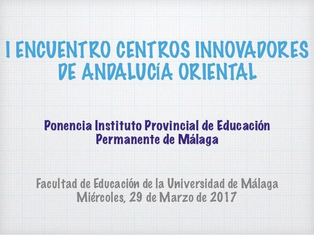 I ENCUENTRO CENTROS INNOVADORES DE ANDALUCÍA ORIENTAL Facultad de Educación de la Universidad de Málaga Miércoles, 29 de M...