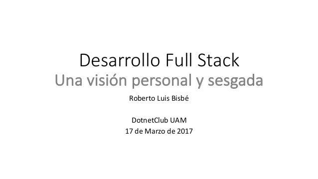 DesarrolloFullStack Unavisiónpersonalysesgada RobertoLuisBisbé DotnetClub UAM 17deMarzo de2017