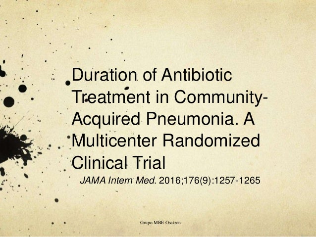 Duration of Antibiotic Treatment in Community- Acquired Pneumonia. A Multicenter Randomized Clinical Trial JAMA Intern Med...