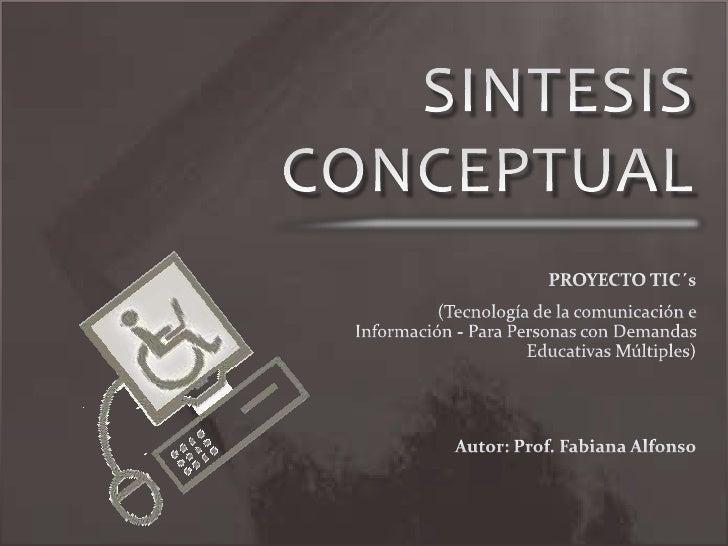 SINTESIS CONCEPTUAL<br />PROYECTO TIC´s<br />(Tecnología de la comunicación e Información - Para Personas con Demandas Edu...