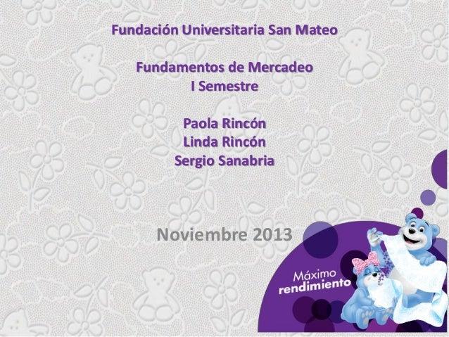 Fundación Universitaria San Mateo Fundamentos de Mercadeo I Semestre Paola Rincón Linda Rincón Sergio Sanabria  Noviembre ...