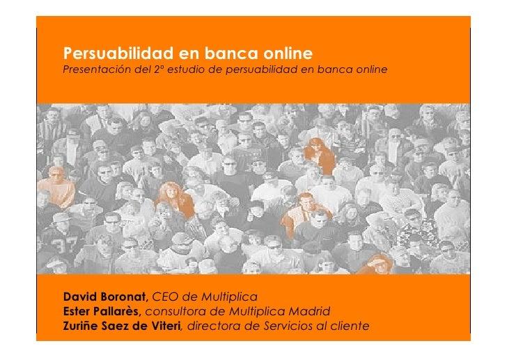 2º Estudio sobre la persuabilidad en banca en España  Persuabilidad en banca online Presentación del 2º estudio de persuab...