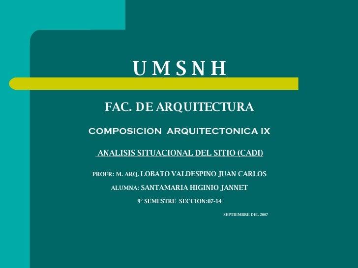 U M S N H   FAC. DE ARQUITECTURA COMPOSICION  ARQUITECTONICA IX  ANALISIS SITUACIONAL DEL SITIO (CADI) PROFR: M. ARQ.  LOB...