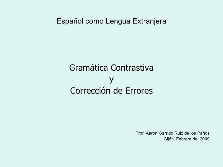 Español como Lengua Extranjera <ul><li>Gramática Contrastiva </li></ul><ul><li>y  </li></ul><ul><li>Corrección de Errores ...