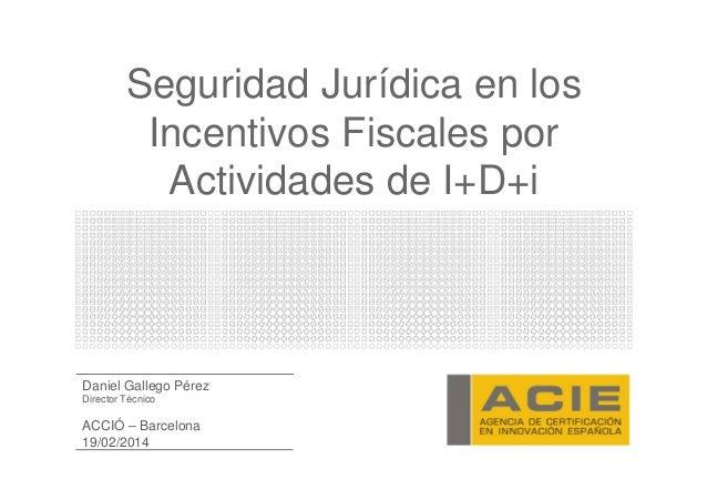 Seguridad Jurídica en los Incentivos Fiscales por Actividades de I+D+i  Daniel Gallego Pérez Director Técnico  ACCIÓ – Bar...