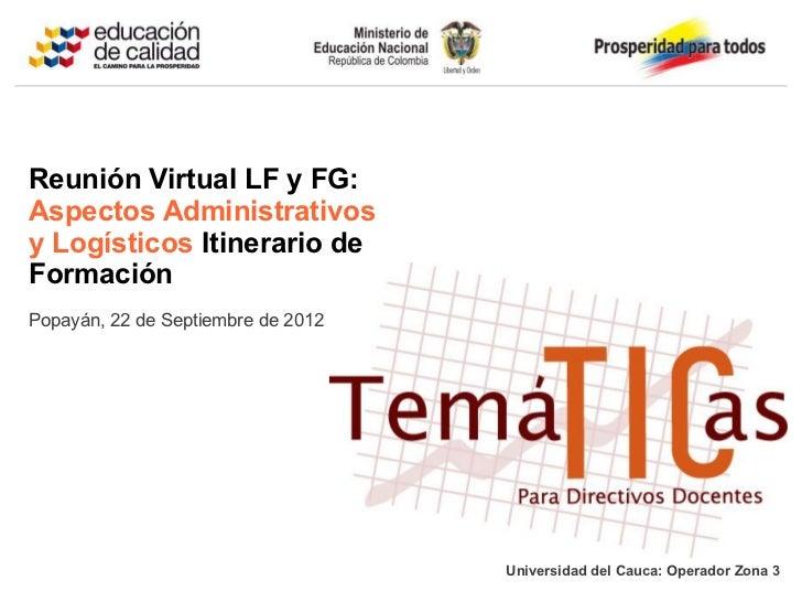 Reunión Virtual LF y FG:Aspectos Administrativosy Logísticos Itinerario deFormaciónPopayán, 22 de Septiembre de 2012      ...