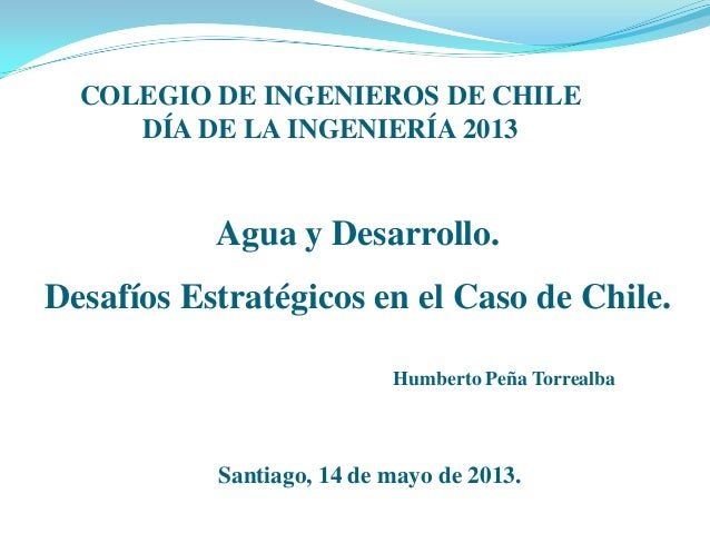 Agua y Desarrollo. Desafíos Estratégicos en el Caso de Chile. COLEGIO DE INGENIEROS DE CHILE DÍA DE LA INGENIERÍA 2013 Hum...
