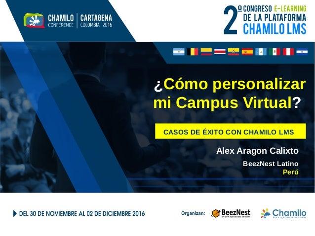 ¿Cómo personalizar mi Campus Virtual? CASOS DE ÉXITO CON CHAMILO LMS Alex Aragon Calixto BeezNest Latino Perú
