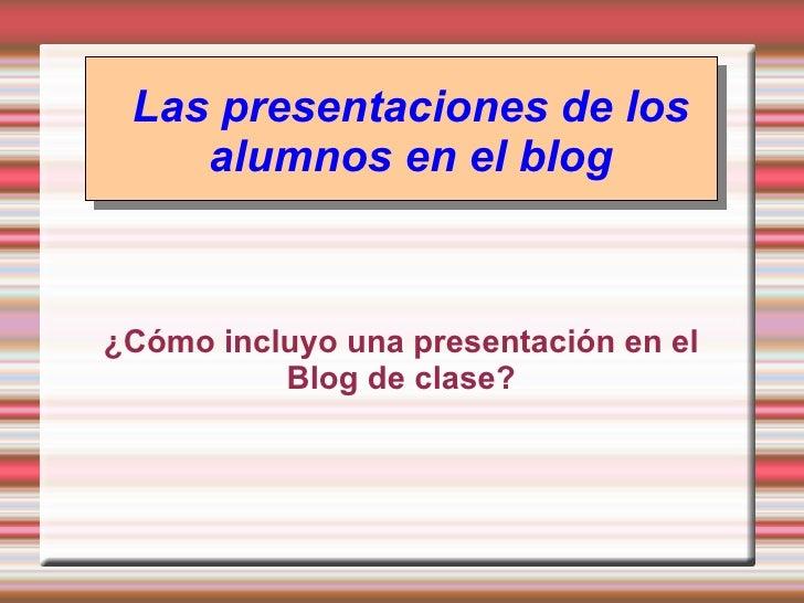 Las presentaciones de los alumnos en el blog <ul><ul><li>¿Cómo incluyo una presentación en el Blog de clase? </li></ul></ul>
