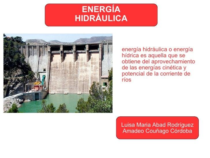 ENERGÍA HIDRÁULICA Luisa Maria Abad Rodríguez Amadeo Couñago Córdoba energía hidráulica o energía hídrica es aquella que s...