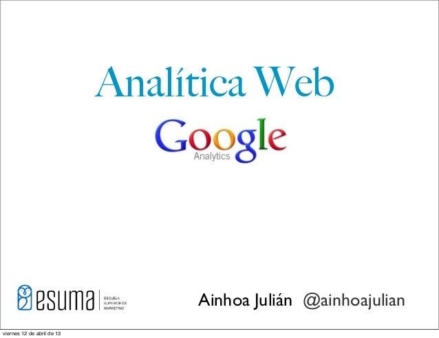 Analítica Web                                 Ainhoa Julián @ainhoajulianviernes 12 de abril de 13